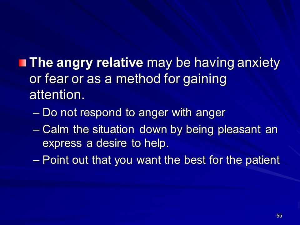 55 The angry relative may be having anxiety or fear or as a method for gaining attention. –Do not respond to anger with anger –Calm the situation down