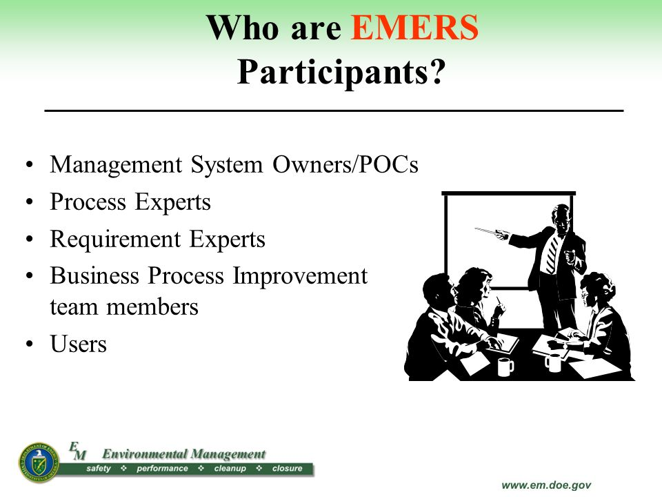 Who are EMERS Participants? Management System Owners/POCs Process Experts Requirement Experts Business Process Improvement team members Users