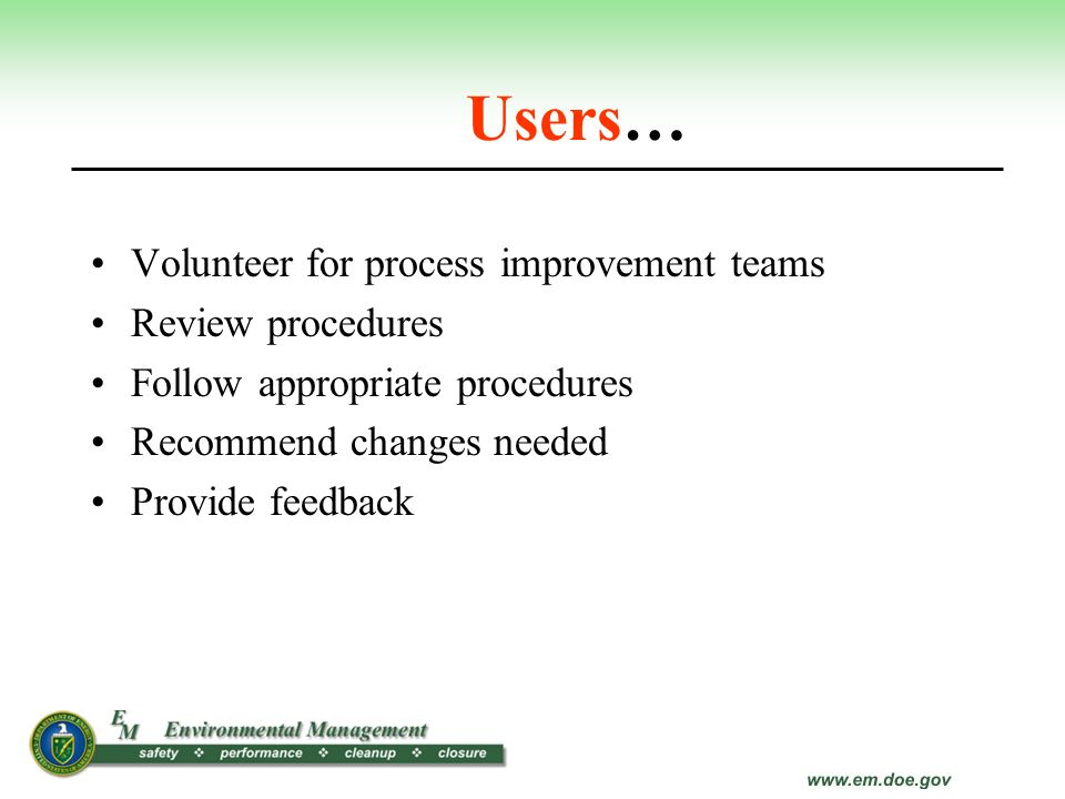 Users… Volunteer for process improvement teams Review procedures Follow appropriate procedures Recommend changes needed Provide feedback
