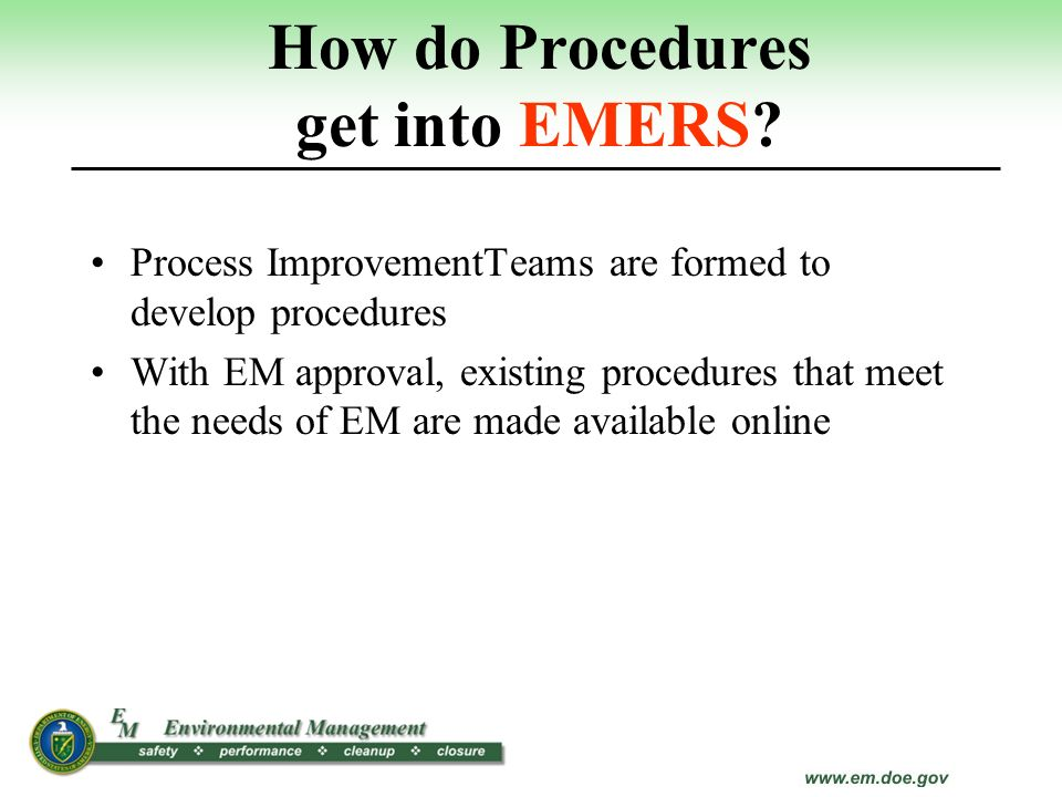 How do Procedures get into EMERS? Process ImprovementTeams are formed to develop procedures With EM approval, existing procedures that meet the needs