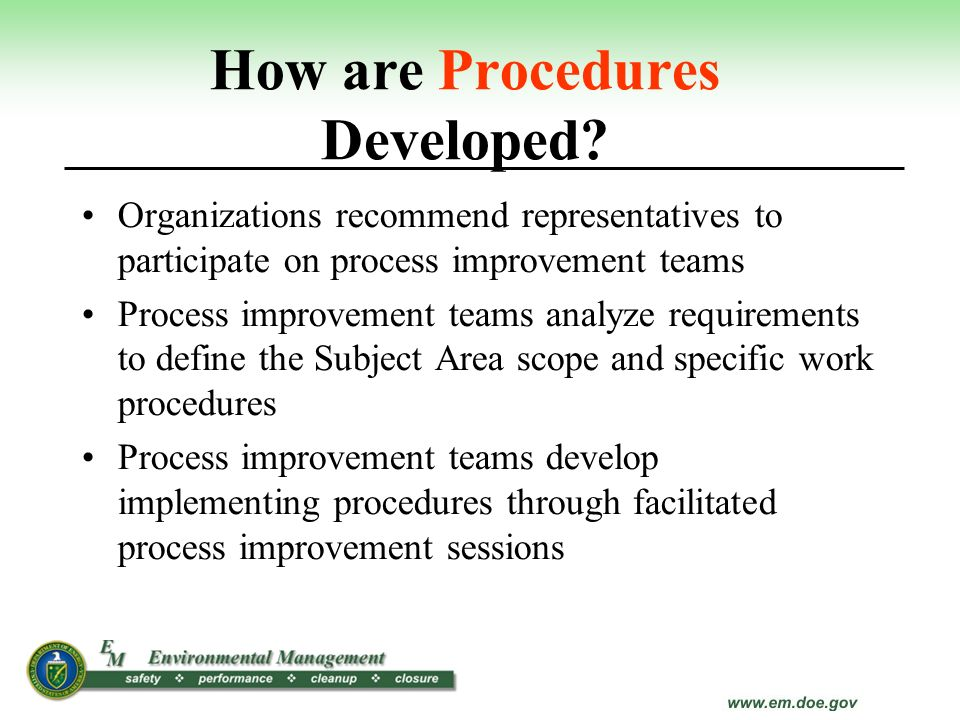 How are Procedures Developed? Organizations recommend representatives to participate on process improvement teams Process improvement teams analyze re