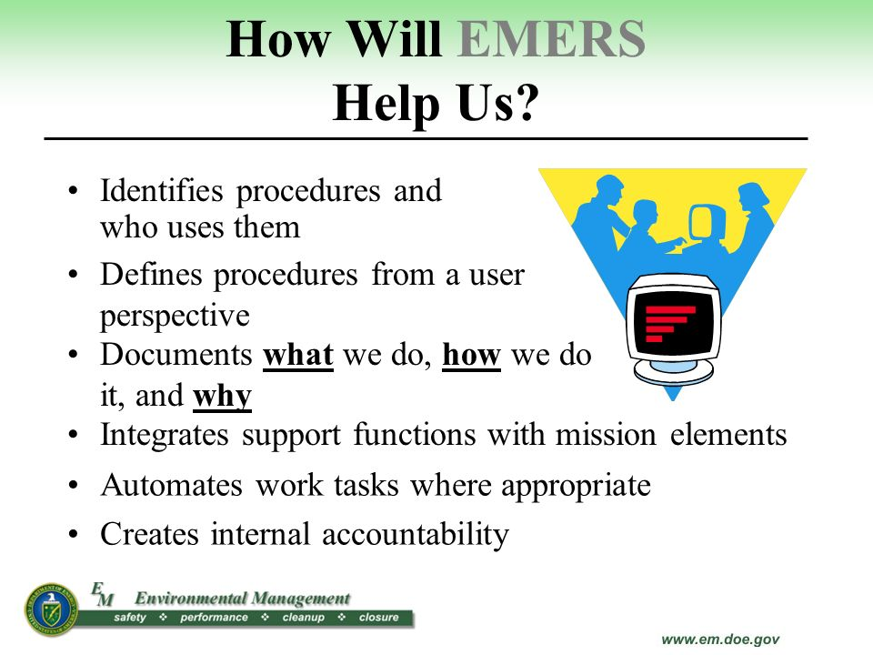 How Will EMERS Help Us? Identifies procedures and who uses them Defines procedures from a user perspective Documents what we do, how we do it, and why