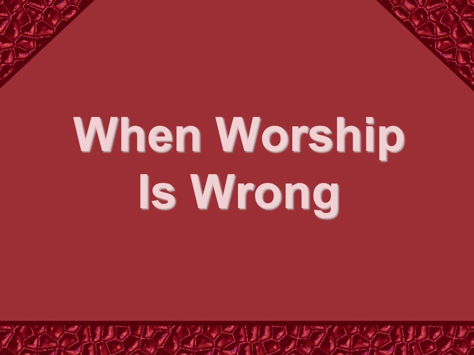 So When Is Worship Wrong.