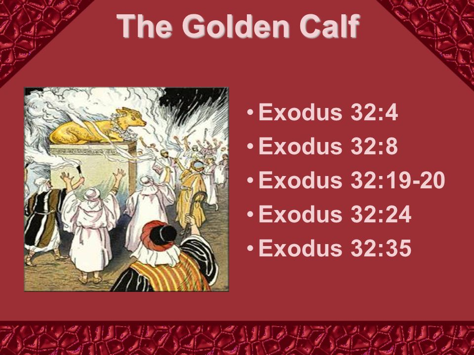 The Golden Calf Exodus 32:4 Exodus 32:8 Exodus 32:19-20 Exodus 32:24 Exodus 32:35