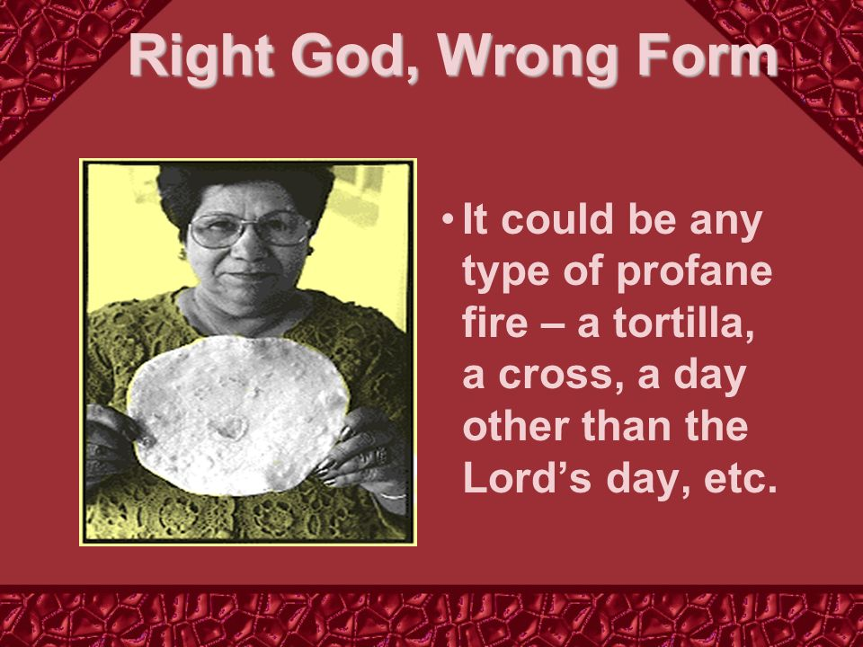 Right God, Wrong Form It could be any type of profane fire – a tortilla, a cross, a day other than the Lords day, etc.