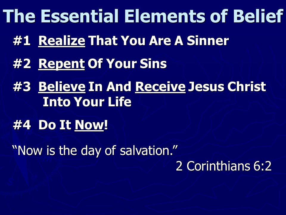 The Essential Elements of Belief #1 Realize That You Are A Sinner #2 Repent Of Your Sins #3 Believe In And Receive Jesus Christ Into Your Life #4 Do It Now.