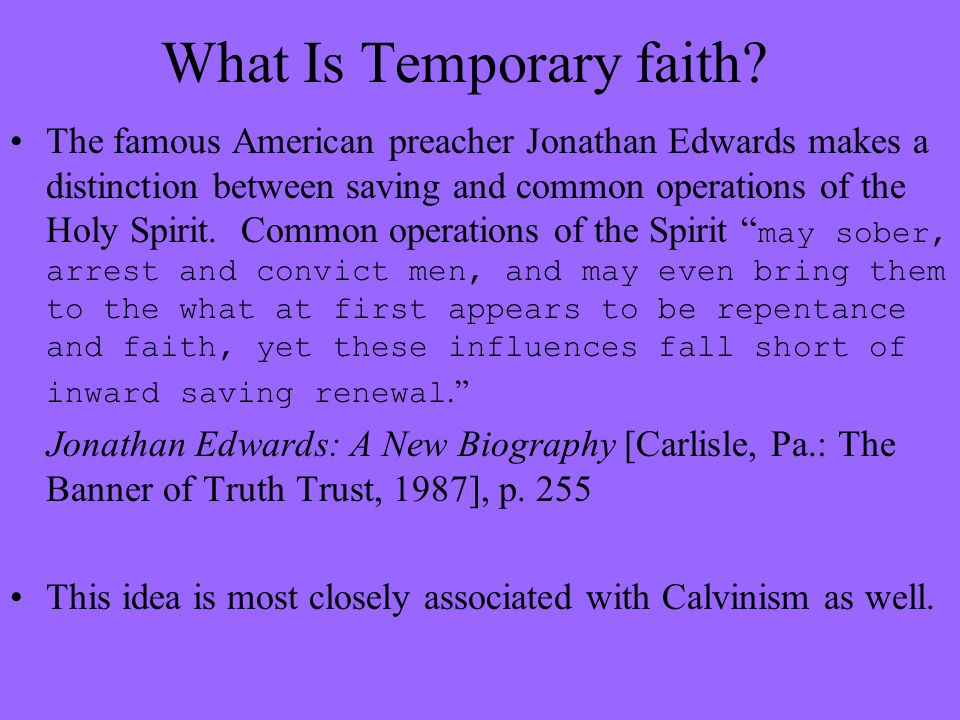 What Is Temporary faith? The famous American preacher Jonathan Edwards makes a distinction between saving and common operations of the Holy Spirit. Co