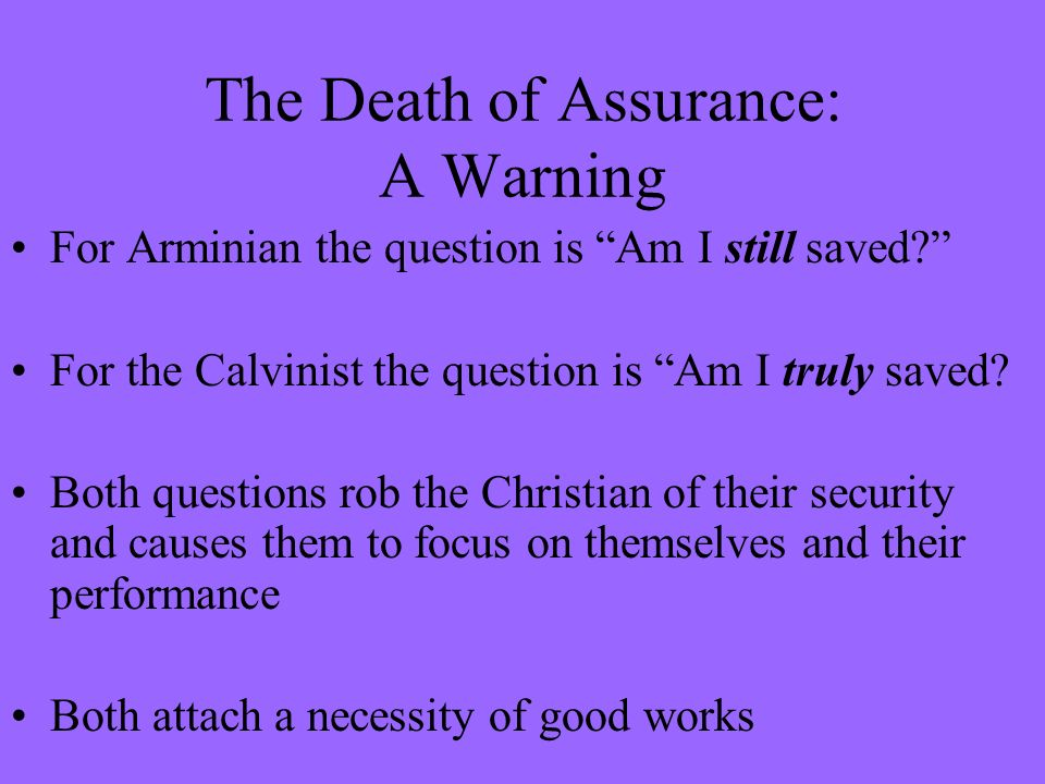 The Death of Assurance: A Warning For Arminian the question is Am I still saved? For the Calvinist the question is Am I truly saved? Both questions ro