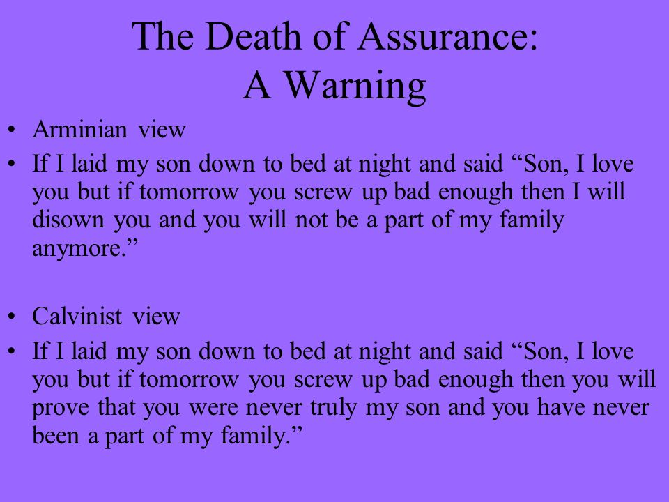 The Death of Assurance: A Warning Arminian view If I laid my son down to bed at night and said Son, I love you but if tomorrow you screw up bad enough