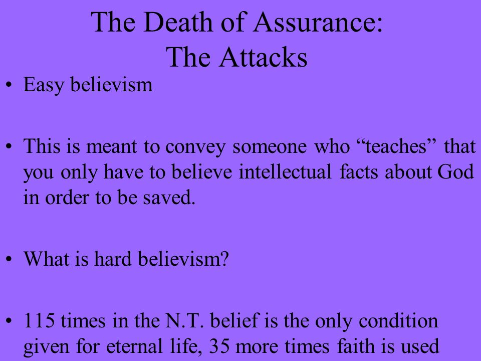 The Death of Assurance: The Attacks Easy believism This is meant to convey someone who teaches that you only have to believe intellectual facts about