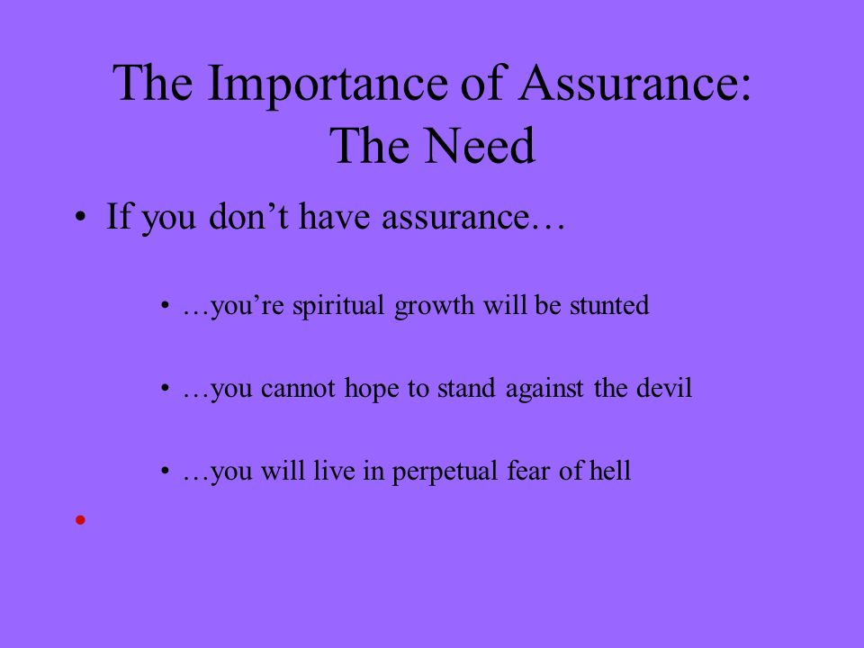 The Importance of Assurance: The Need If you dont have assurance… …youre spiritual growth will be stunted …you cannot hope to stand against the devil