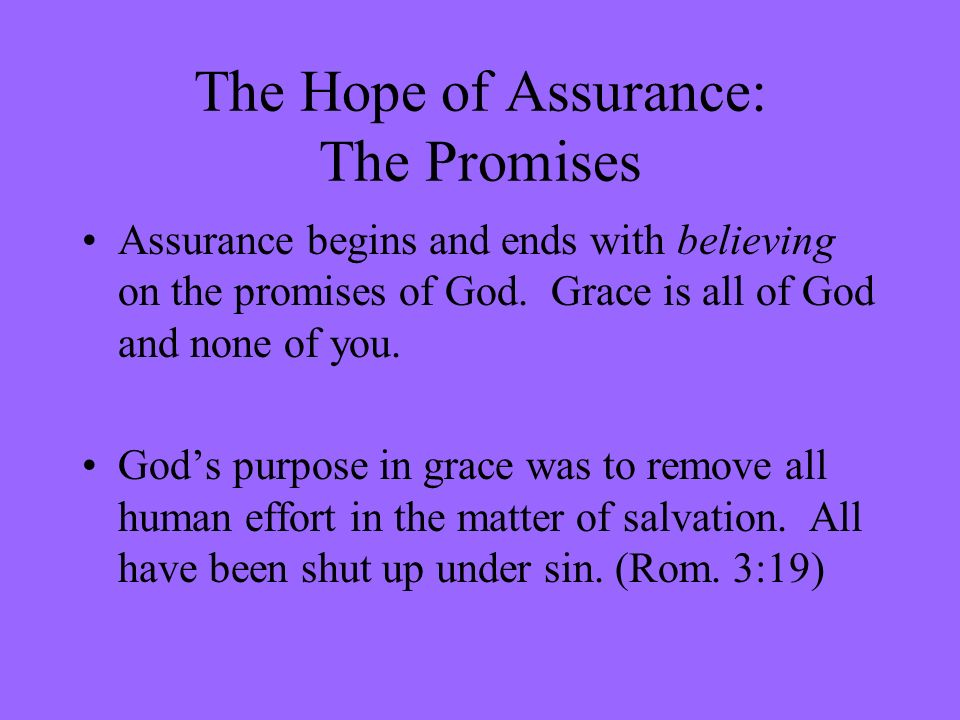 The Hope of Assurance: The Promises Assurance begins and ends with believing on the promises of God. Grace is all of God and none of you. Gods purpose