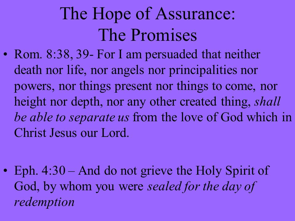 The Hope of Assurance: The Promises Rom. 8:38, 39- For I am persuaded that neither death nor life, nor angels nor principalities nor powers, nor thing
