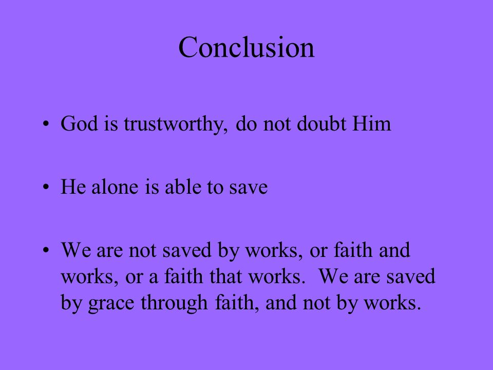 Conclusion God is trustworthy, do not doubt Him He alone is able to save We are not saved by works, or faith and works, or a faith that works. We are