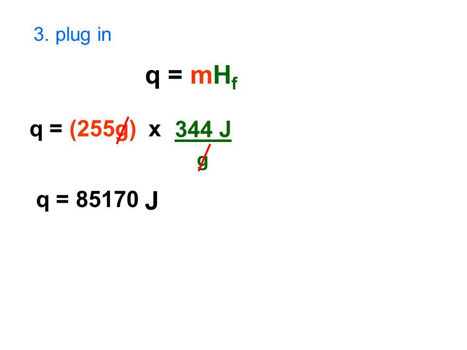3. plug in q = mH f q = (255g) x 344 J g q = 85170 J