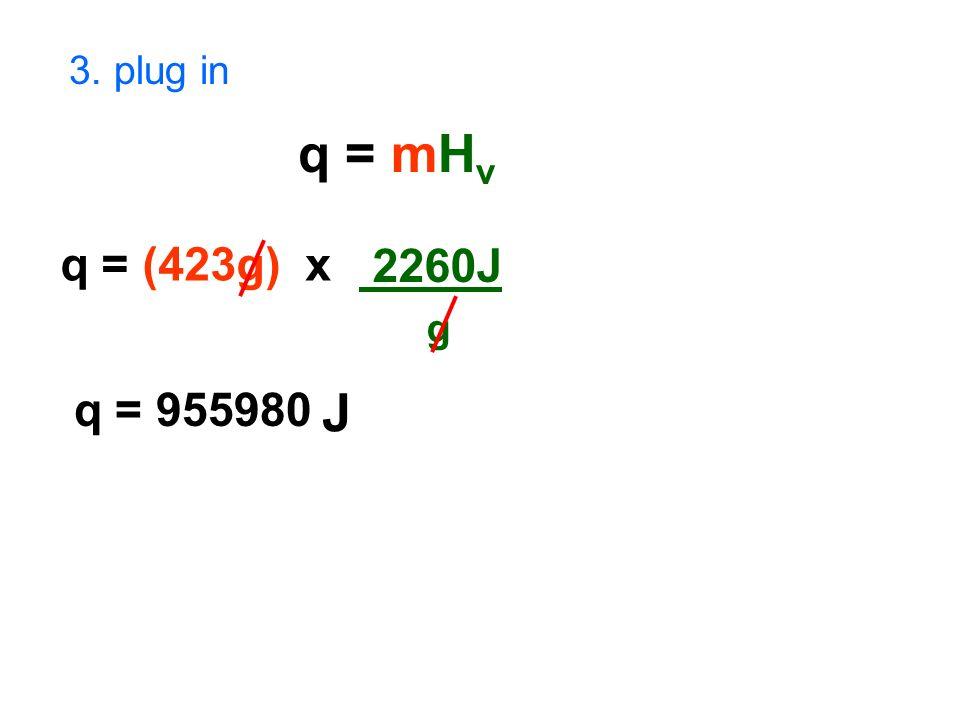 3. plug in q = mH v q = (423g) x 2260J g q = 955980 J