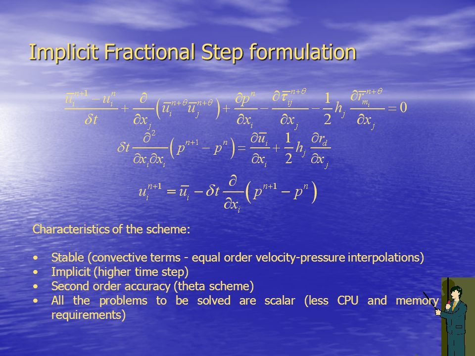 Implicit Fractional Step formulation Characteristics of the scheme: Stable (convective terms - equal order velocity-pressure interpolations) Implicit