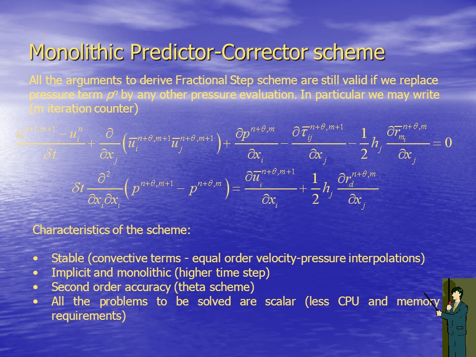 Monolithic Predictor-Corrector scheme Characteristics of the scheme: Stable (convective terms - equal order velocity-pressure interpolations) Implicit
