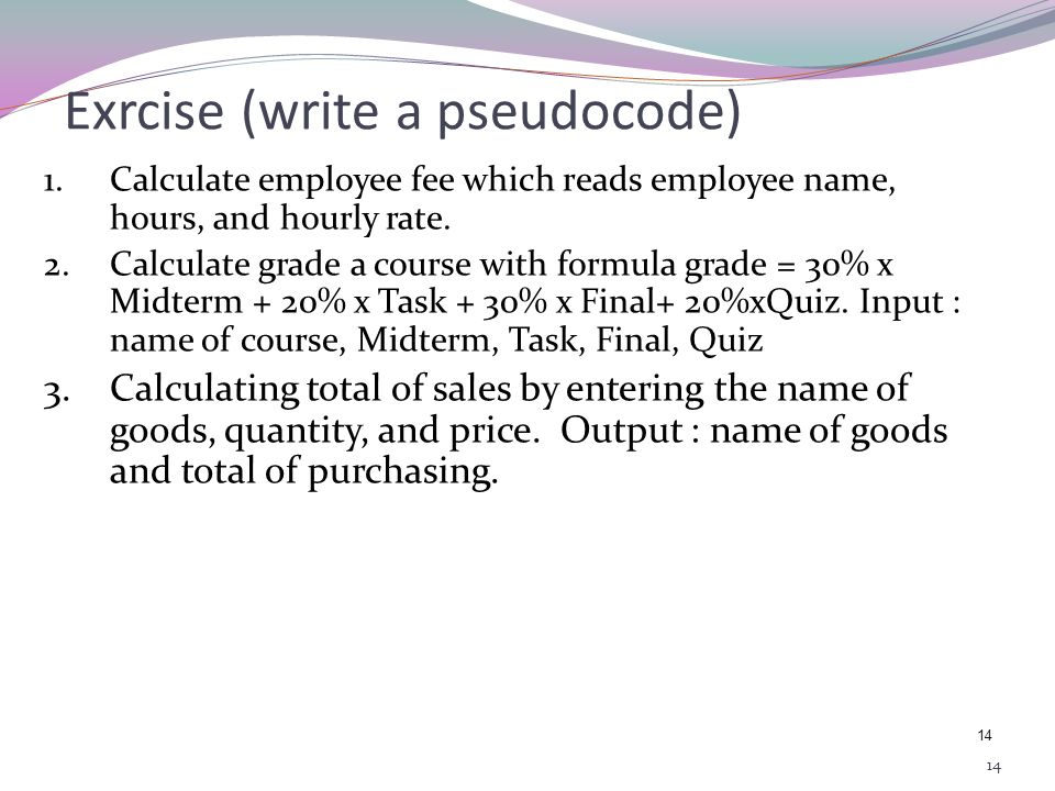 13 Pseudocode Example Send a letter to friend: 1. Write a letter on a paper. 2. Take an envelope. 3. Put a letter in an envelope. 4. Envelope cover us