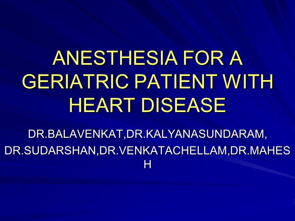 ANESTHESIA FOR A GERIATRIC PATIENT WITH HEART DISEASE DR.BALAVENKAT,DR.KALYANASUNDARAM, DR.SUDARSHAN,DR.VENKATACHELLAM,DR.MAHES H