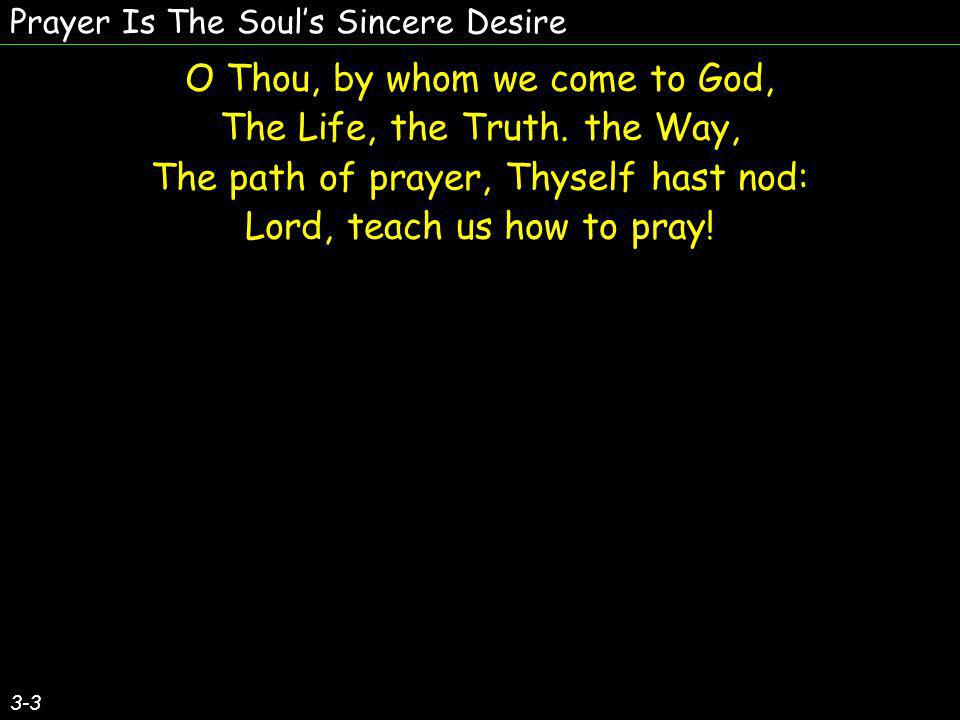 Prayer Is The Souls Sincere Desire O Thou, by whom we come to God, The Life, the Truth. the Way, The path of prayer, Thyself hast nod: Lord, teach us