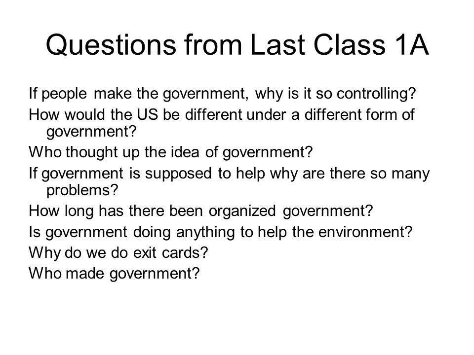 Questions from Last Class 1A If people make the government, why is it so controlling? How would the US be different under a different form of governme