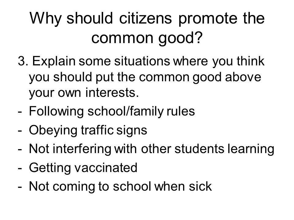 Why should citizens promote the common good? 3. Explain some situations where you think you should put the common good above your own interests. -Foll