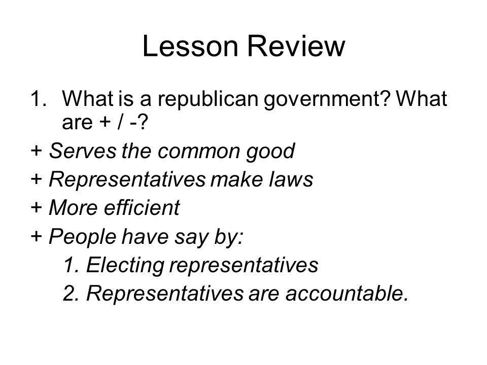 Lesson Review 1.What is a republican government? What are + / -? + Serves the common good + Representatives make laws + More efficient + People have s