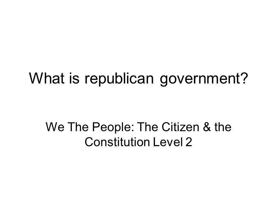 What is republican government? We The People: The Citizen & the Constitution Level 2