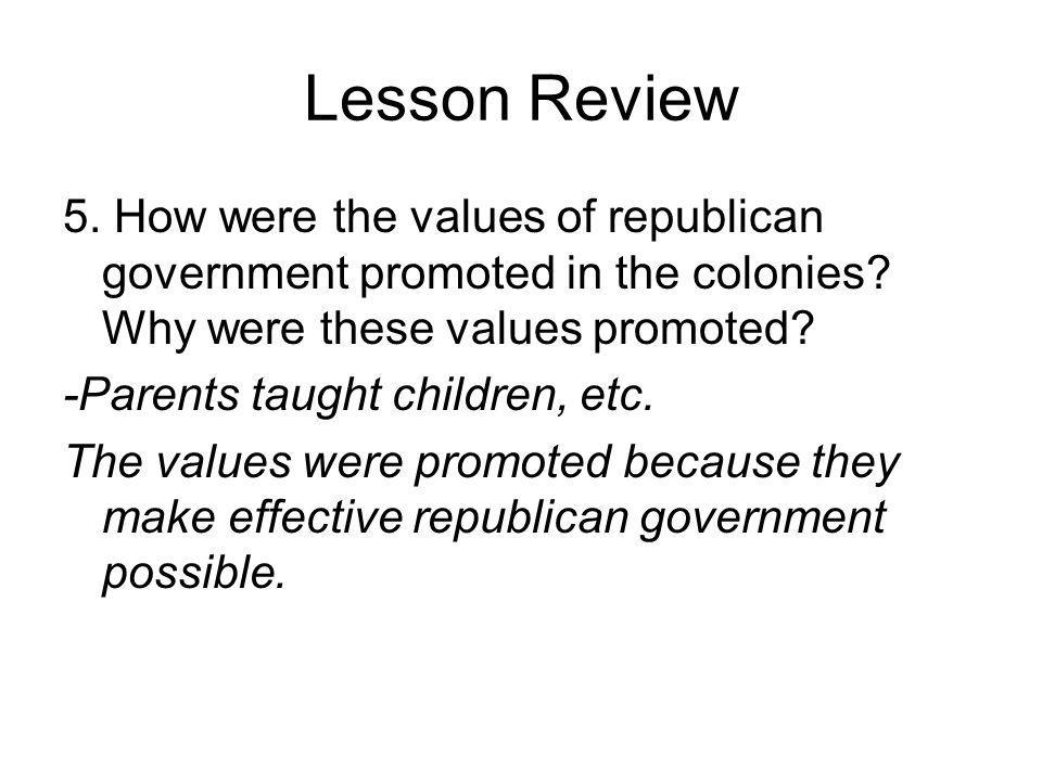Lesson Review 5. How were the values of republican government promoted in the colonies? Why were these values promoted? -Parents taught children, etc.