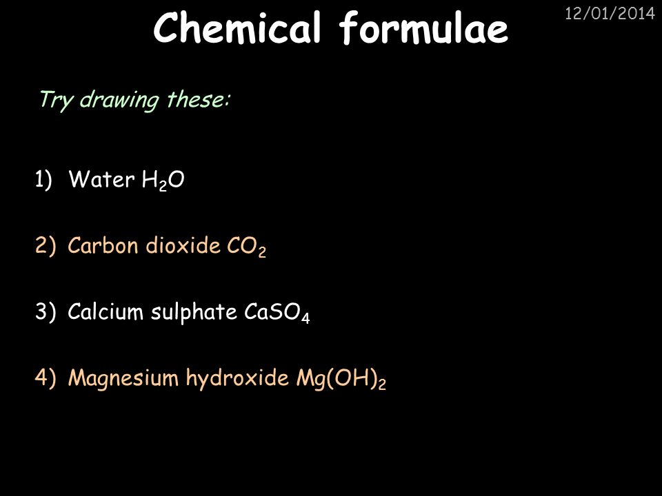 12/01/2014 Chemical formulae Try drawing these: 1)Water H 2 O 2)Carbon dioxide CO 2 3)Calcium sulphate CaSO 4 4)Magnesium hydroxide Mg(OH) 2