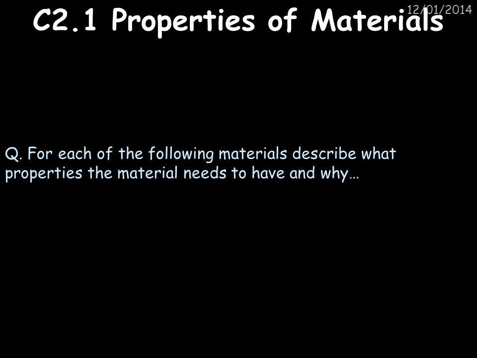 12/01/2014 C2.1 Properties of Materials Q. For each of the following materials describe what properties the material needs to have and why…