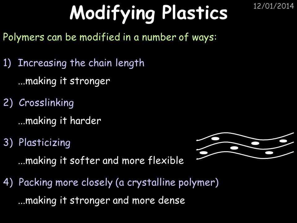 12/01/2014 Modifying Plastics Polymers can be modified in a number of ways: 1)Increasing the chain length...making it stronger 2) Crosslinking...makin