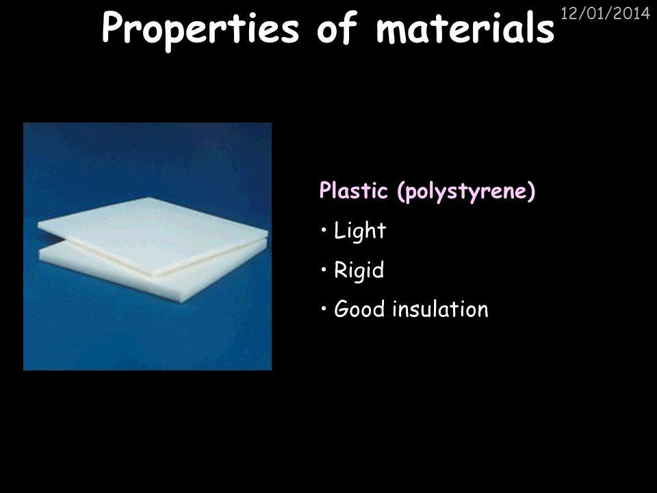 12/01/2014 Properties of materials Plastic (polystyrene) Light Rigid Good insulation