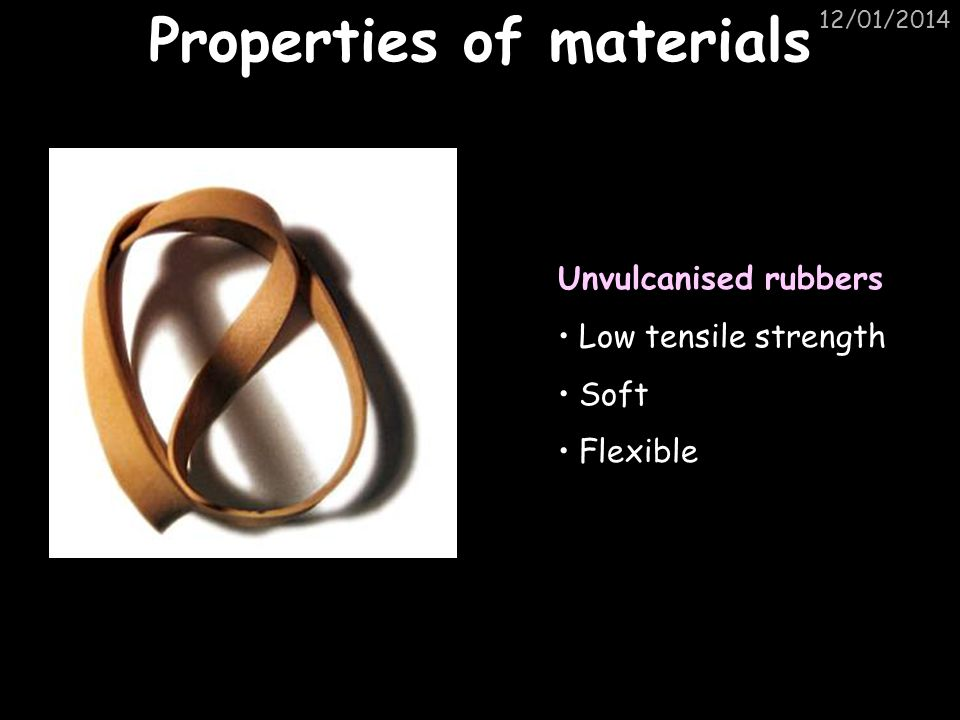 12/01/2014 Properties of materials Unvulcanised rubbers Low tensile strength Soft Flexible