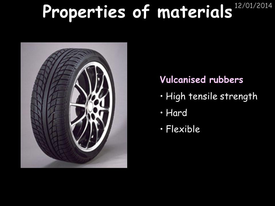 12/01/2014 Properties of materials Vulcanised rubbers High tensile strength Hard Flexible