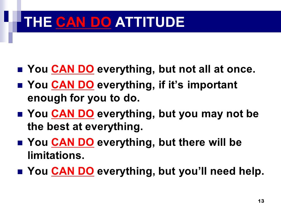 13 THE CAN DO ATTITUDE You CAN DO everything, but not all at once. You CAN DO everything, if its important enough for you to do. You CAN DO everything