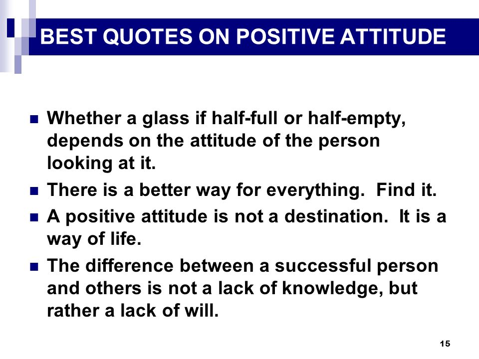15 BEST QUOTES ON POSITIVE ATTITUDE Whether a glass if half-full or half-empty, depends on the attitude of the person looking at it. There is a better