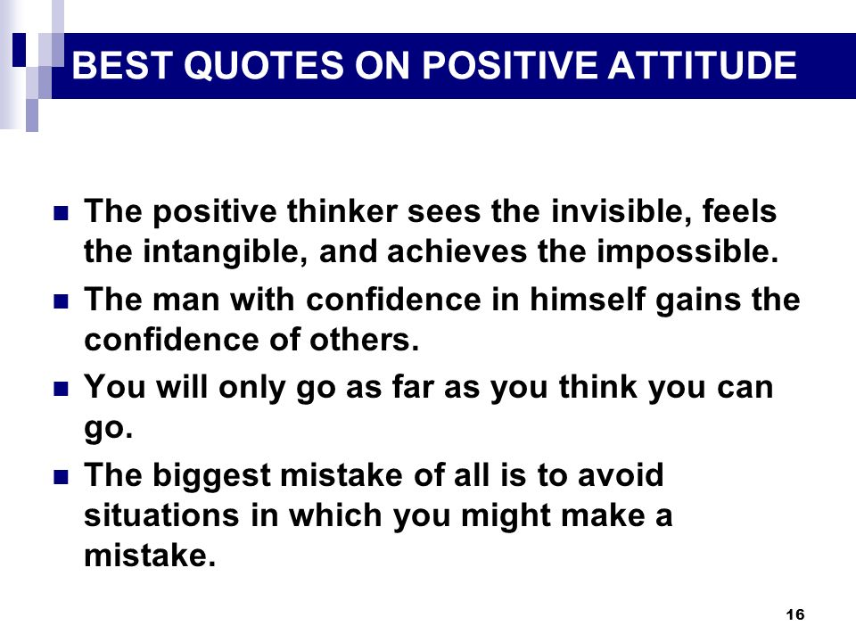 16 BEST QUOTES ON POSITIVE ATTITUDE The positive thinker sees the invisible, feels the intangible, and achieves the impossible. The man with confidenc