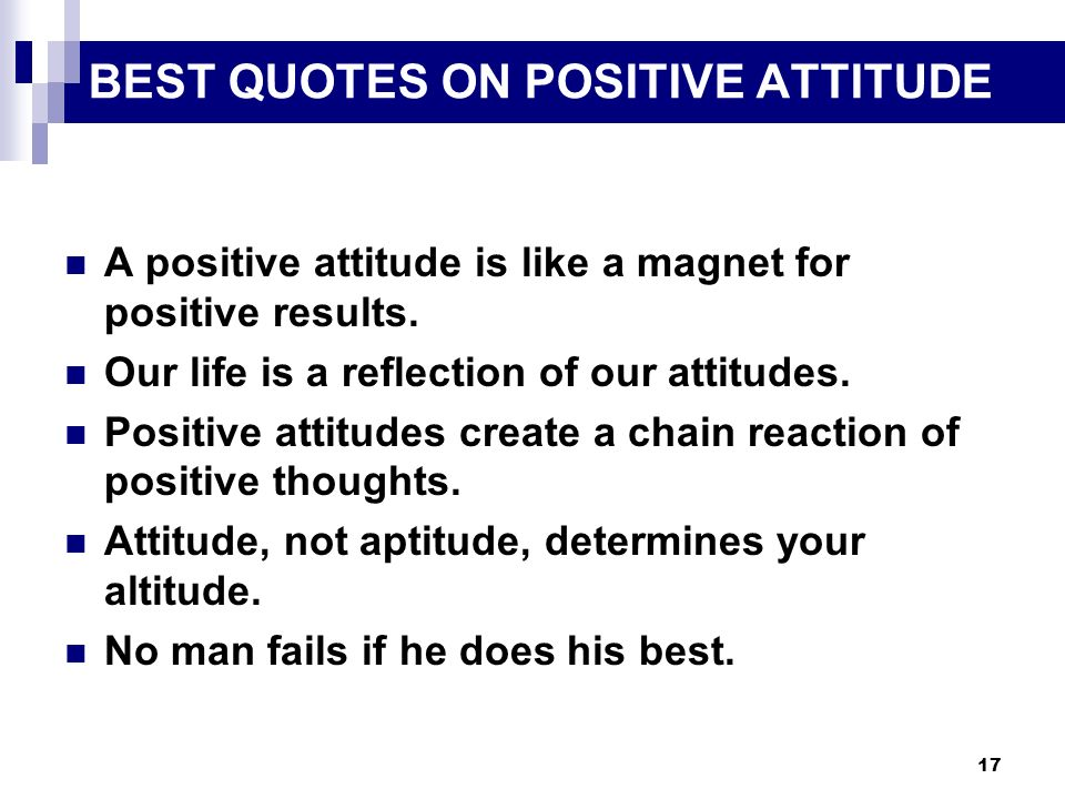 17 BEST QUOTES ON POSITIVE ATTITUDE A positive attitude is like a magnet for positive results. Our life is a reflection of our attitudes. Positive att