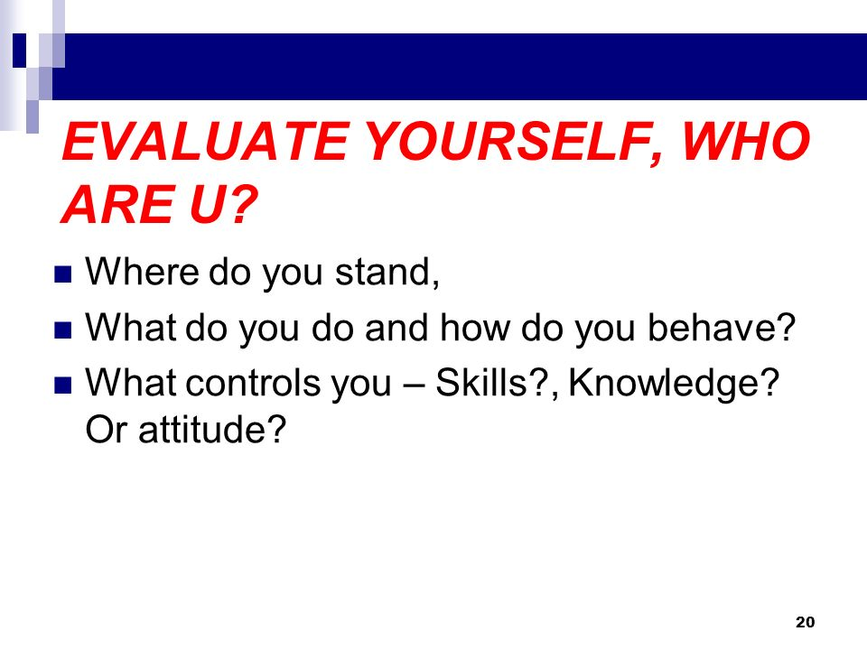 EVALUATE YOURSELF, WHO ARE U? Where do you stand, What do you do and how do you behave? What controls you – Skills?, Knowledge? Or attitude? 20