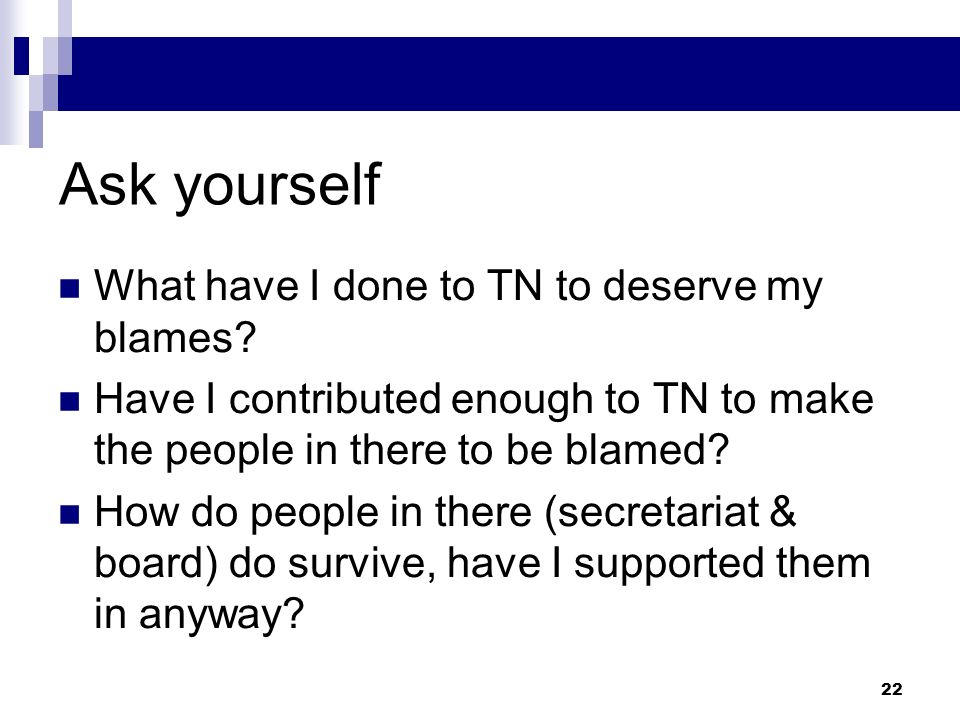Ask yourself What have I done to TN to deserve my blames? Have I contributed enough to TN to make the people in there to be blamed? How do people in t