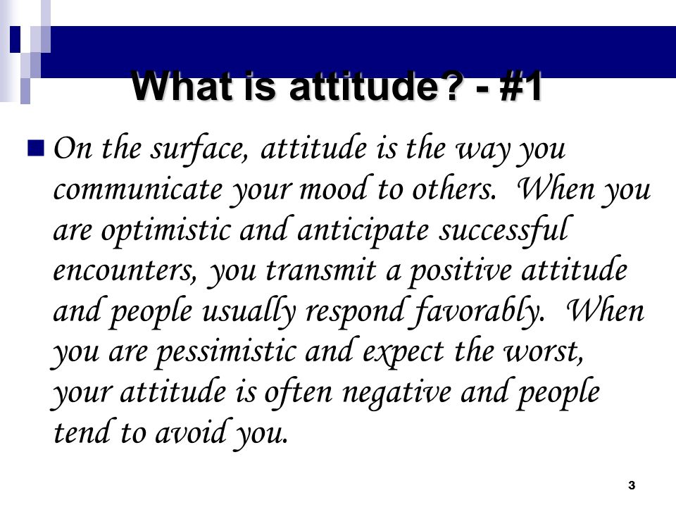 3 What is attitude? - #1 On the surface, attitude is the way you communicate your mood to others. When you are optimistic and anticipate successful en