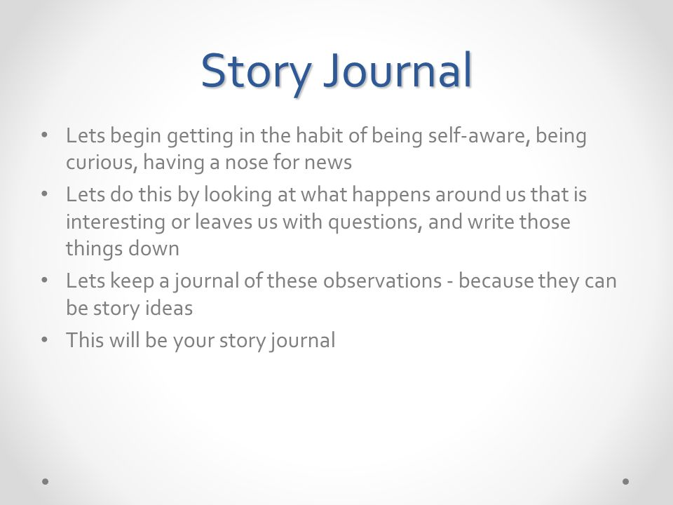 Story Journal Lets begin getting in the habit of being self-aware, being curious, having a nose for news Lets do this by looking at what happens around us that is interesting or leaves us with questions, and write those things down Lets keep a journal of these observations - because they can be story ideas This will be your story journal
