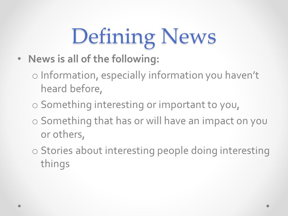 Defining News News is all of the following: o Information, especially information you havent heard before, o Something interesting or important to you, o Something that has or will have an impact on you or others, o Stories about interesting people doing interesting things