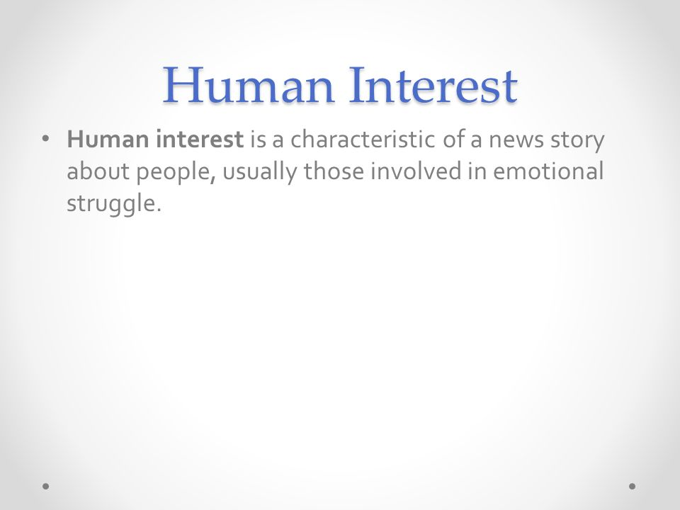 Human Interest Human interest is a characteristic of a news story about people, usually those involved in emotional struggle.