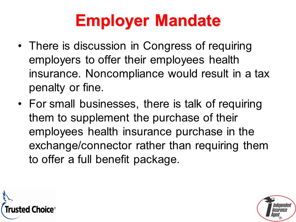 Employer Mandate There is discussion in Congress of requiring employers to offer their employees health insurance. Noncompliance would result in a tax