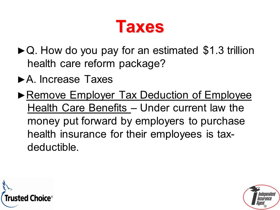 Taxes Q. How do you pay for an estimated $1.3 trillion health care reform package? A. Increase Taxes Remove Employer Tax Deduction of Employee Health