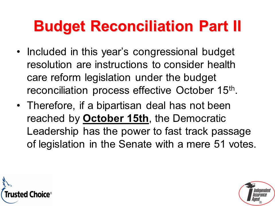 Budget Reconciliation Part II Included in this years congressional budget resolution are instructions to consider health care reform legislation under the budget reconciliation process effective October 15 th.