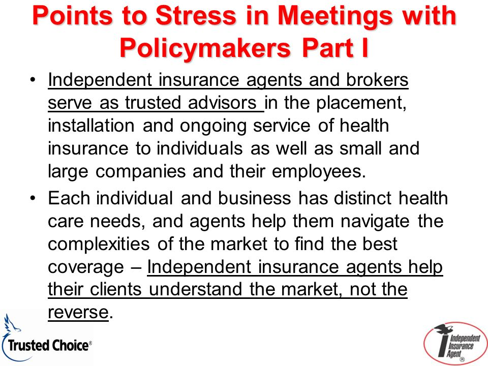 Points to Stress in Meetings with Policymakers Part I Independent insurance agents and brokers serve as trusted advisors in the placement, installatio